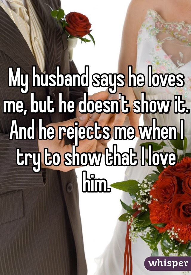 My husband says he loves me, but he doesn't show it. And he rejects me when I try to show that I love him.