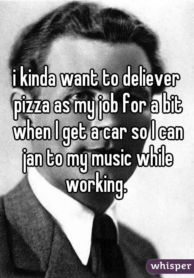 i kinda want to deliever pizza as my job for a bit when I get a car so I can jan to my music while working.