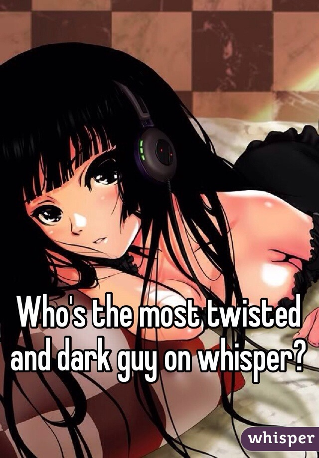 Who's the most twisted and dark guy on whisper?