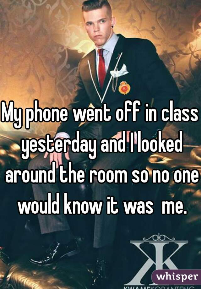 My phone went off in class yesterday and I looked around the room so no one would know it was  me.