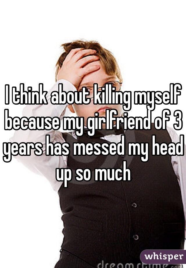 I think about killing myself because my girlfriend of 3 years has messed my head up so much