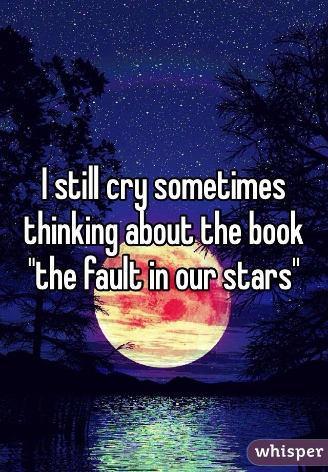 """I still cry sometimes thinking about the book """"the fault in our stars"""""""