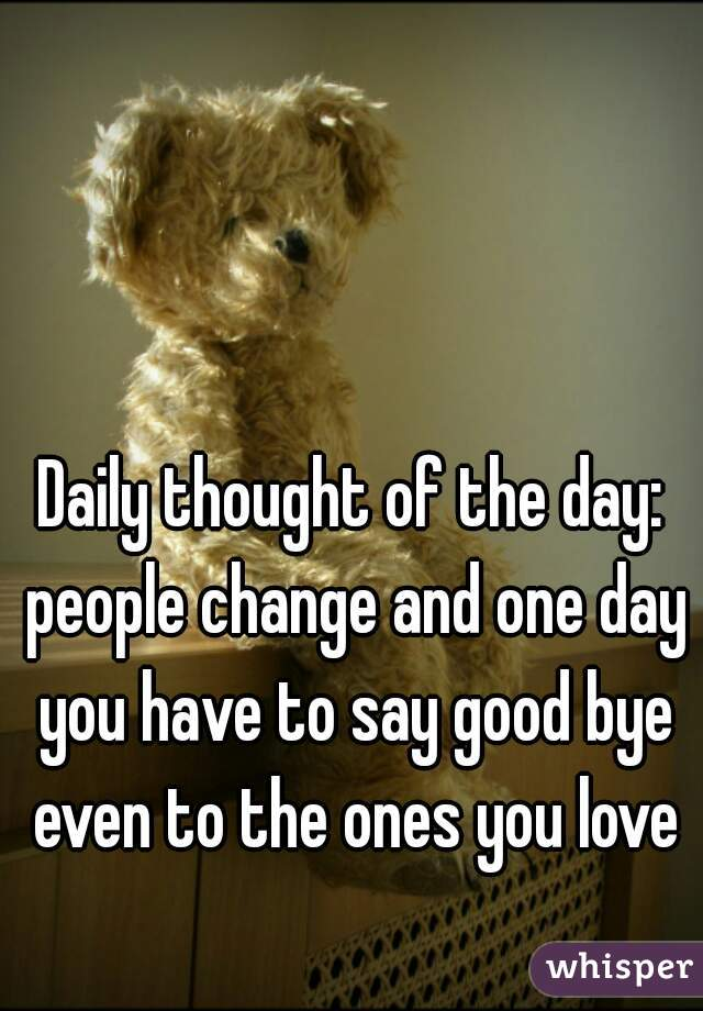 Daily thought of the day: people change and one day you have to say good bye even to the ones you love