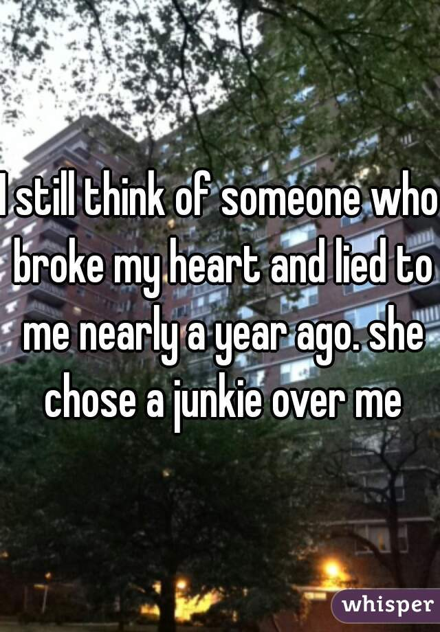 I still think of someone who broke my heart and lied to me nearly a year ago. she chose a junkie over me