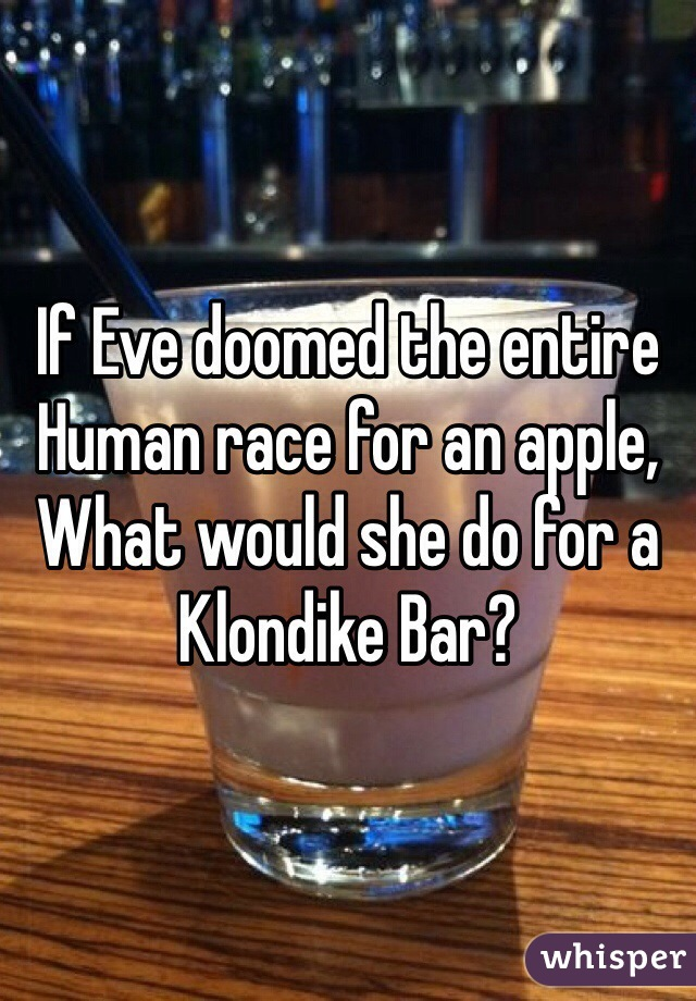 If Eve doomed the entire Human race for an apple, What would she do for a Klondike Bar?