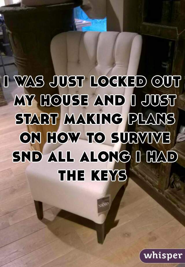 i was just locked out my house and i just start making plans on how to survive snd all along i had the keys