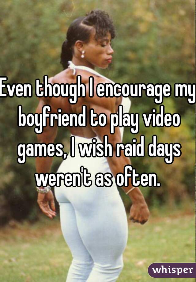 Even though I encourage my boyfriend to play video games, I wish raid days weren't as often.