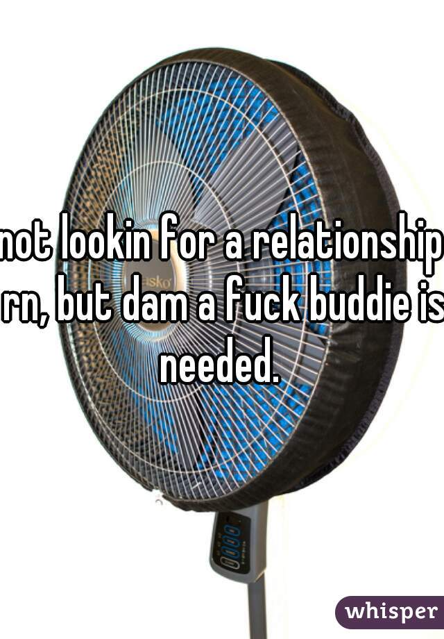 not lookin for a relationship rn, but dam a fuck buddie is needed.