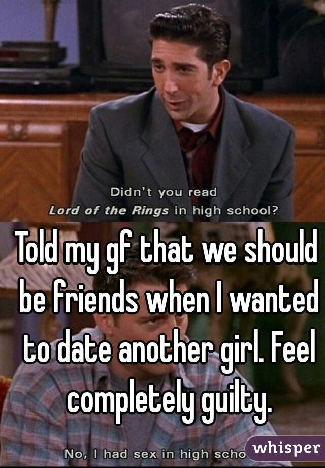Told my gf that we should be friends when I wanted to date another girl. Feel completely guilty.
