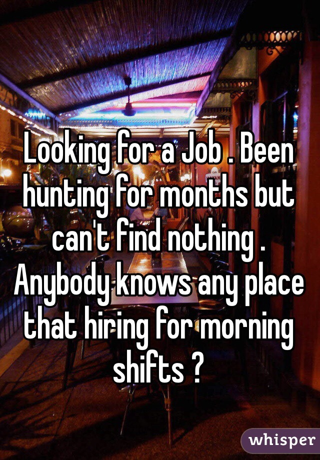 Looking for a Job . Been hunting for months but can't find nothing . Anybody knows any place that hiring for morning shifts ?