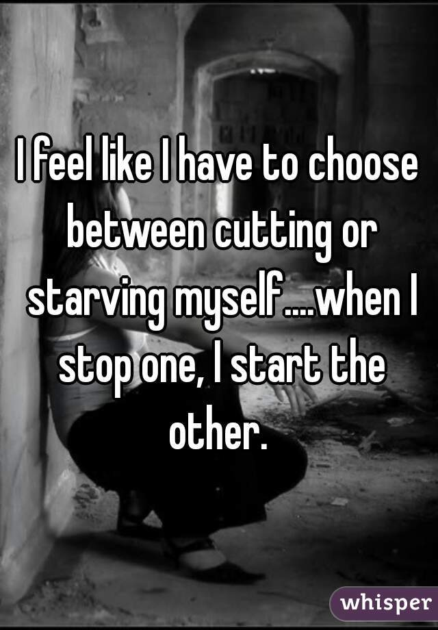 I feel like I have to choose between cutting or starving myself....when I stop one, I start the other.