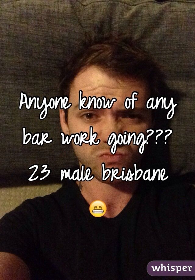 Anyone know of any bar work going??? 23 male brisbane 😁