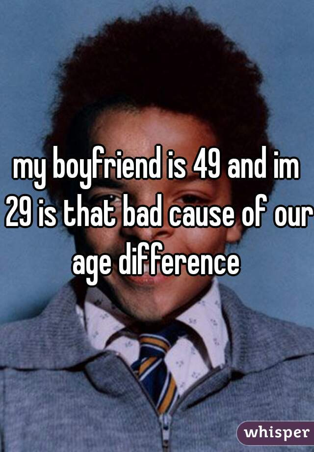 my boyfriend is 49 and im 29 is that bad cause of our age difference