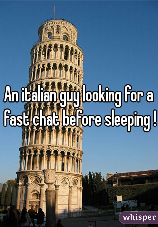 An italian guy looking for a fast chat before sleeping !