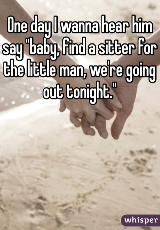 "One day I wanna hear him say ""baby, find a sitter for the little man, we're going out tonight."""