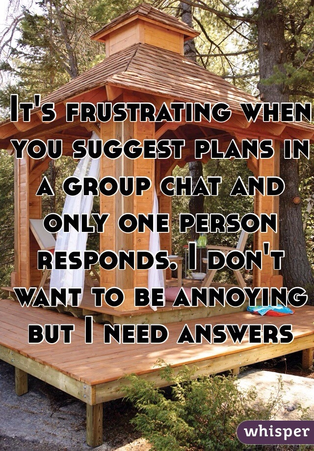 It's frustrating when you suggest plans in a group chat and only one person responds. I don't want to be annoying but I need answers