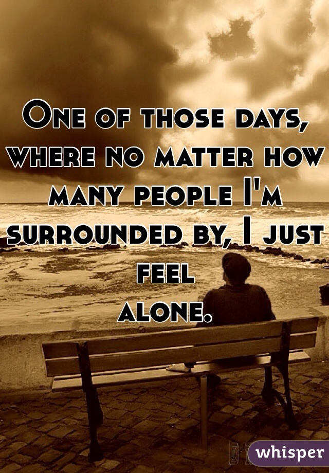 One of those days, where no matter how many people I'm surrounded by, I just feel  alone.
