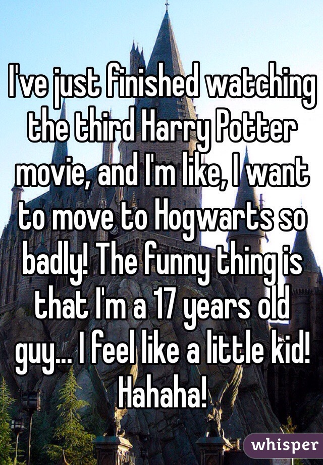I've just finished watching the third Harry Potter movie, and I'm like, I want to move to Hogwarts so badly! The funny thing is that I'm a 17 years old guy... I feel like a little kid! Hahaha!