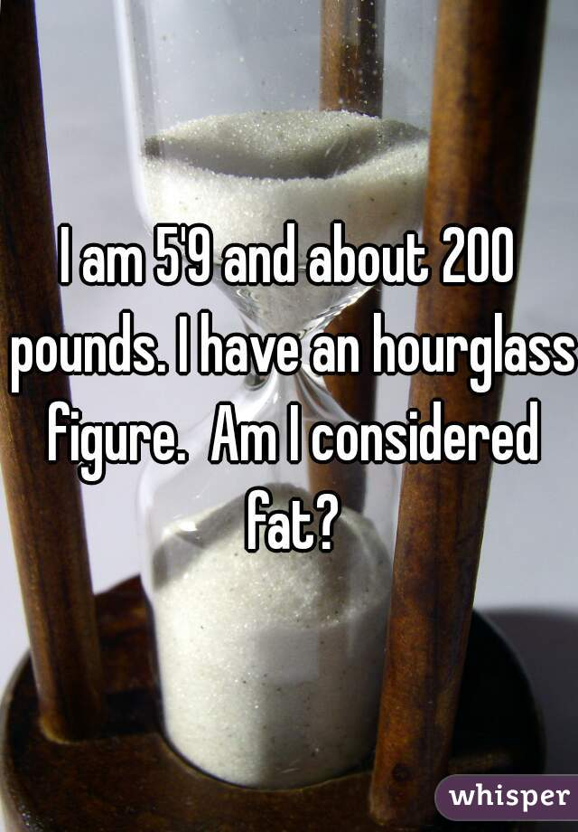 I am 5'9 and about 200 pounds. I have an hourglass figure.  Am I considered fat?