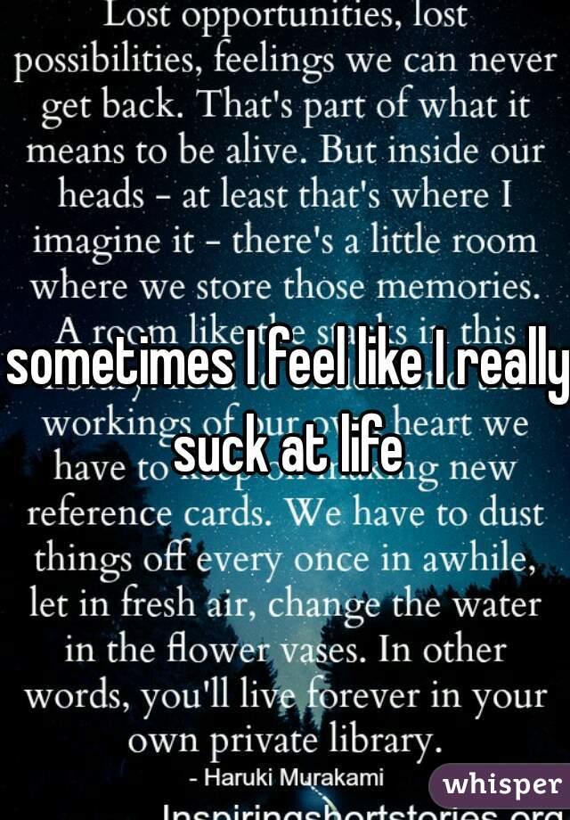 sometimes I feel like I really suck at life