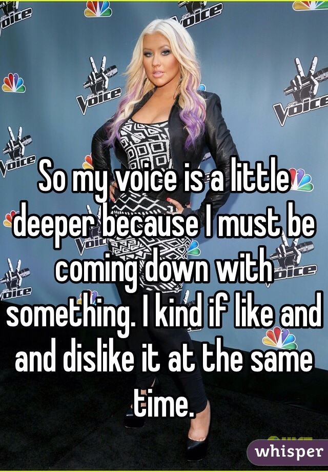 So my voice is a little deeper because I must be coming down with something. I kind if like and and dislike it at the same time.