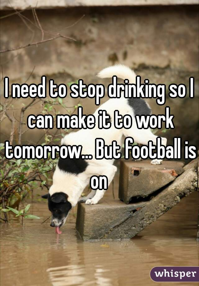 I need to stop drinking so I can make it to work tomorrow... But football is on