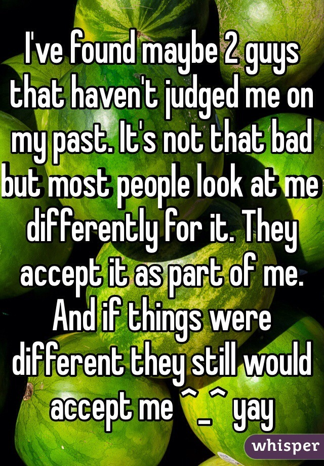 I've found maybe 2 guys that haven't judged me on my past. It's not that bad but most people look at me differently for it. They accept it as part of me. And if things were different they still would accept me ^_^ yay