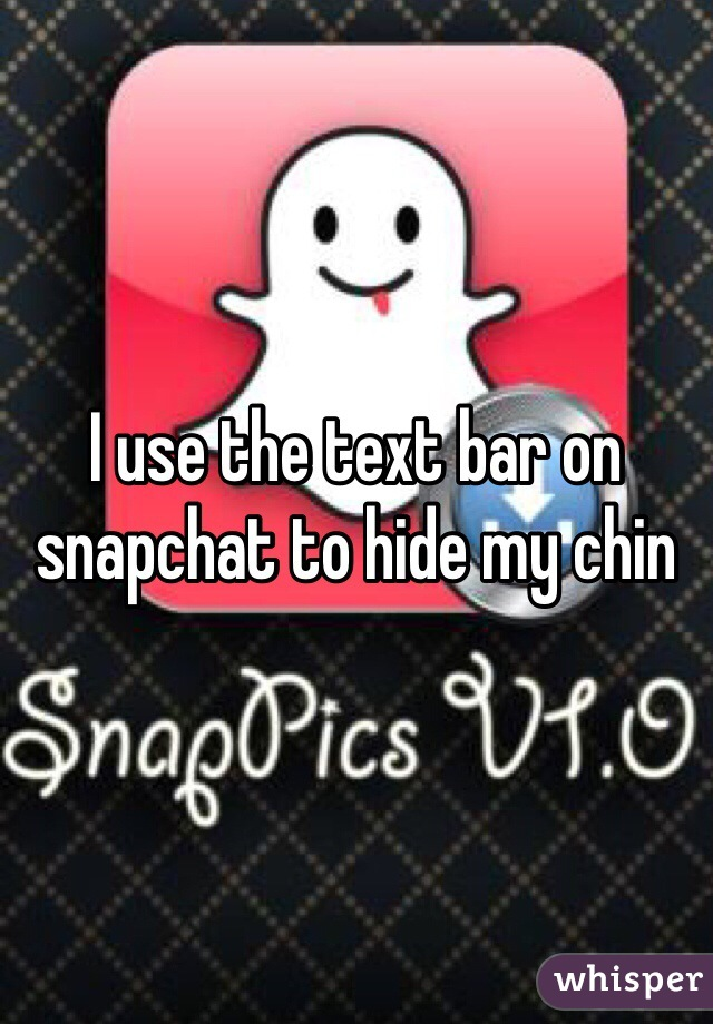 I use the text bar on snapchat to hide my chin