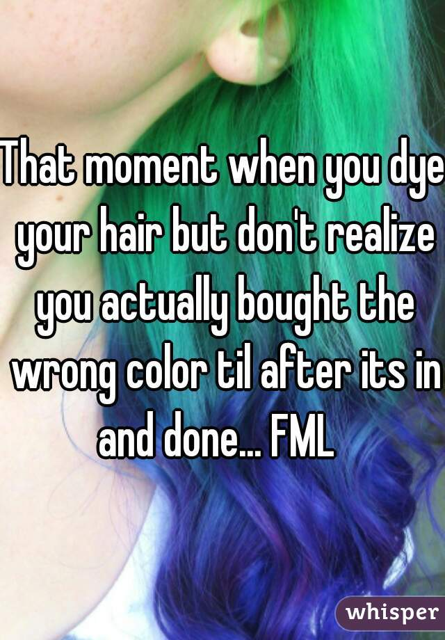 That moment when you dye your hair but don't realize you actually bought the wrong color til after its in and done... FML