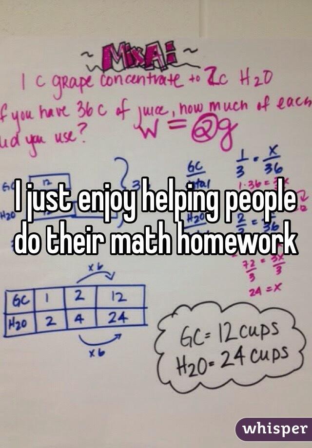 I just enjoy helping people do their math homework