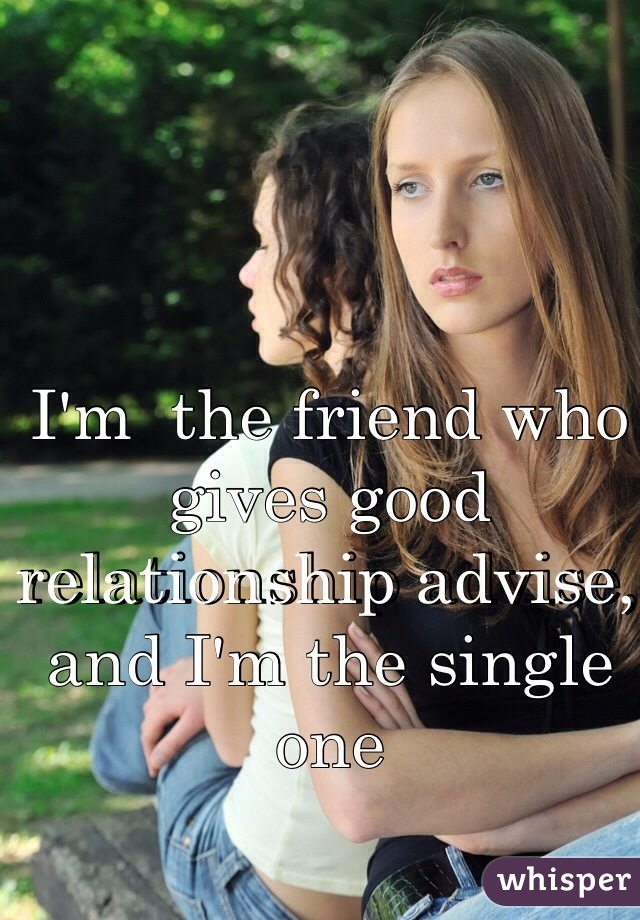 I'm  the friend who gives good relationship advise, and I'm the single one