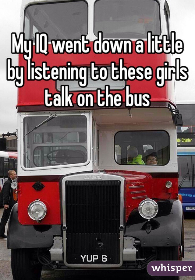 My IQ went down a little by listening to these girls talk on the bus