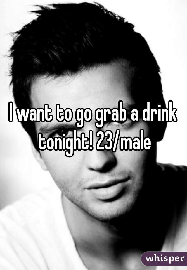 I want to go grab a drink tonight! 23/male
