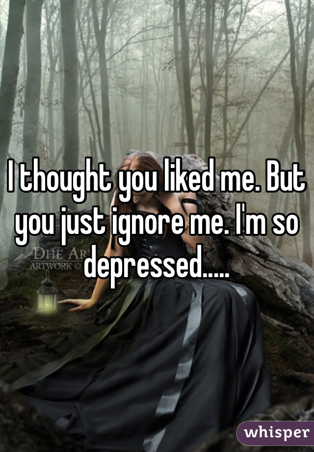 I thought you liked me. But you just ignore me. I'm so depressed.....