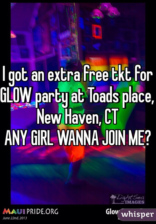 I got an extra free tkt for GLOW party at Toads place, New Haven, CT  ANY GIRL WANNA JOIN ME?