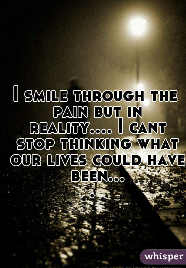 I smile through the pain but in reality.... I cant stop thinking what our lives could have been....