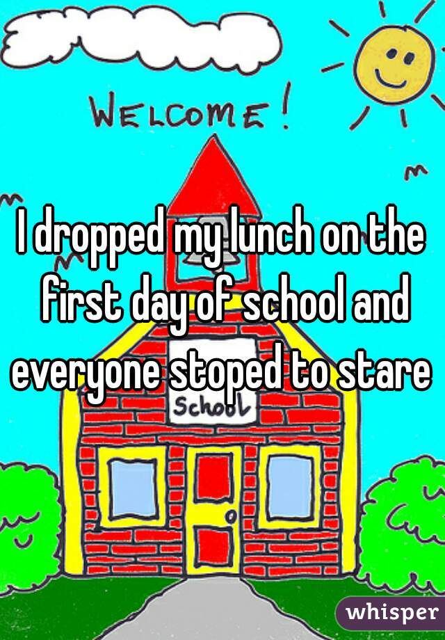 I dropped my lunch on the first day of school and everyone stoped to stare