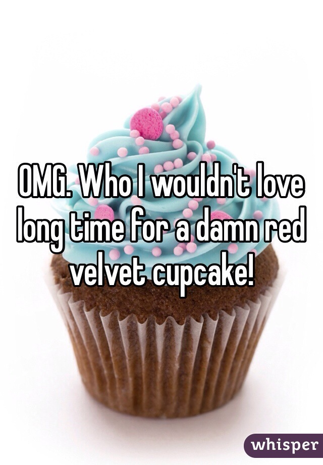 OMG. Who I wouldn't love long time for a damn red velvet cupcake!