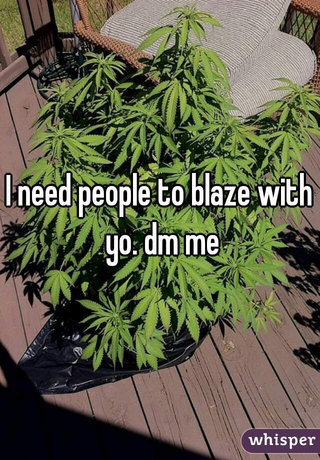 I need people to blaze with yo. dm me