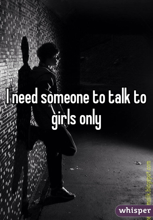 I need someone to talk to girls only