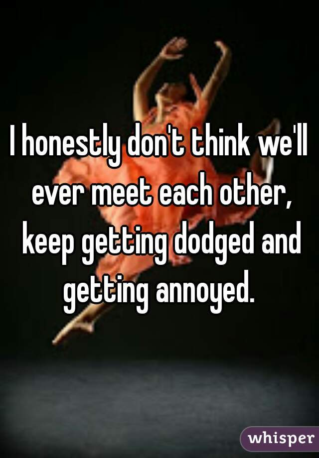 I honestly don't think we'll ever meet each other, keep getting dodged and getting annoyed.