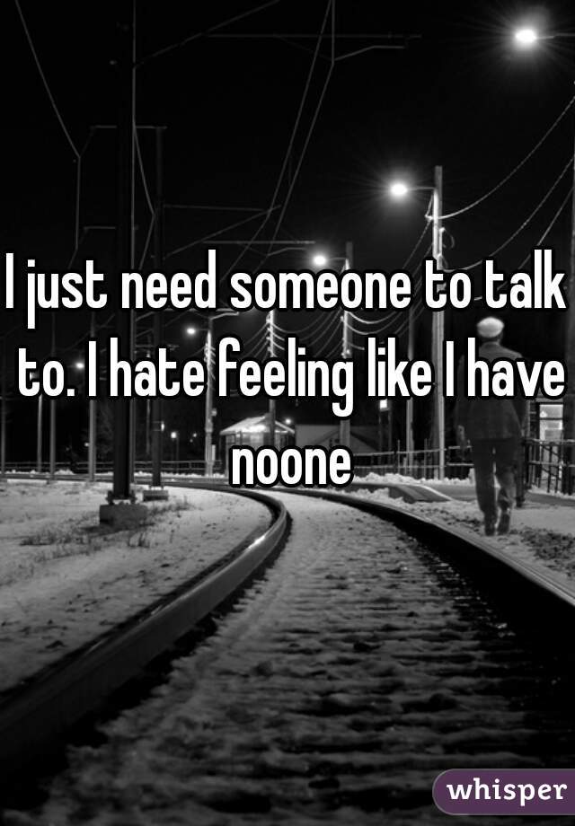 I just need someone to talk to. I hate feeling like I have noone