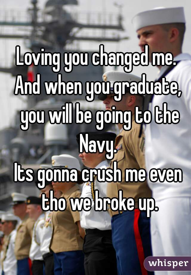 Loving you changed me.  And when you graduate, you will be going to the Navy.  Its gonna crush me even tho we broke up.