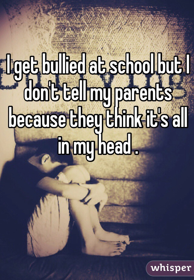 I get bullied at school but I don't tell my parents because they think it's all in my head .