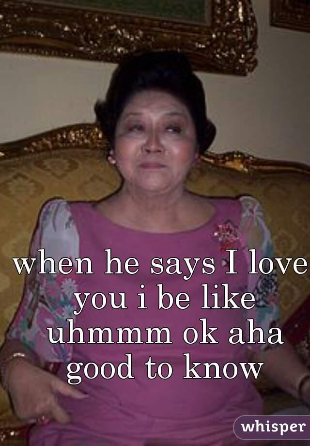 when he says I love you i be like uhmmm ok aha good to know
