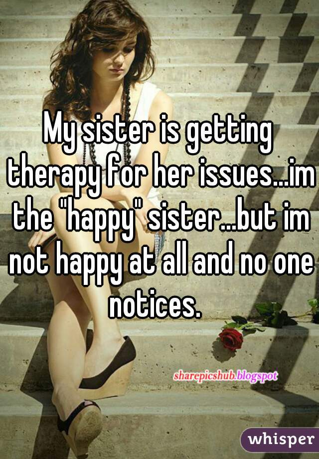 """My sister is getting therapy for her issues...im the """"happy"""" sister...but im not happy at all and no one notices."""