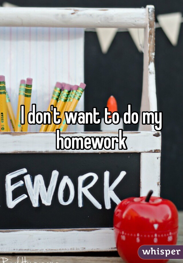 I don't want to do my homework