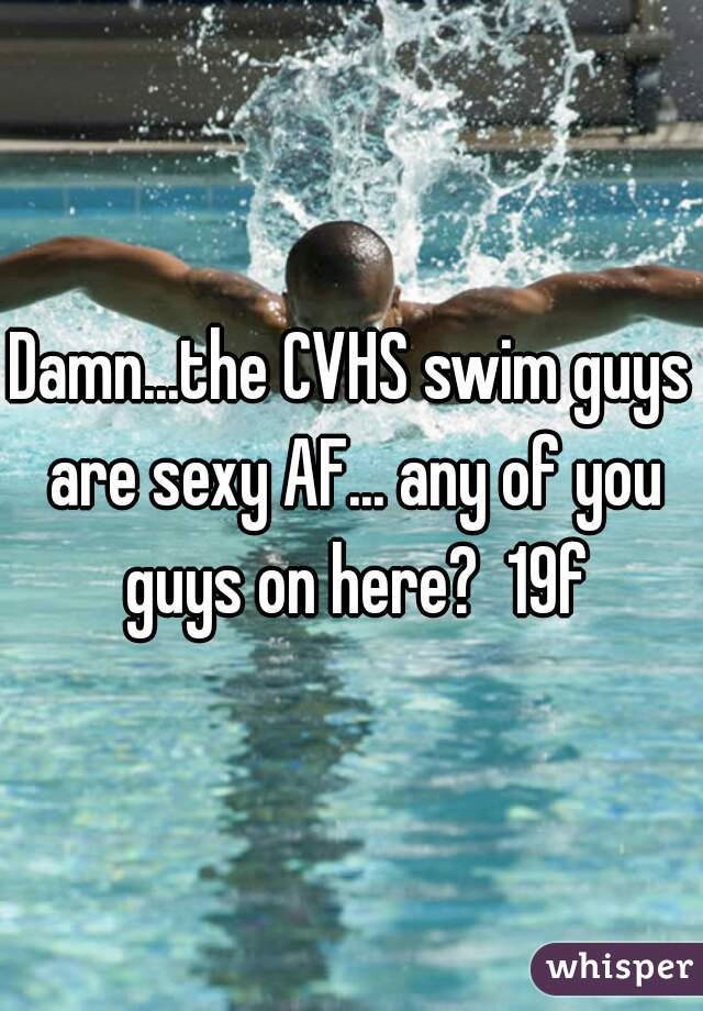 Damn...the CVHS swim guys are sexy AF... any of you guys on here?  19f