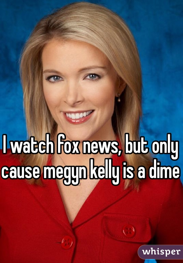 I watch fox news, but only cause megyn kelly is a dime