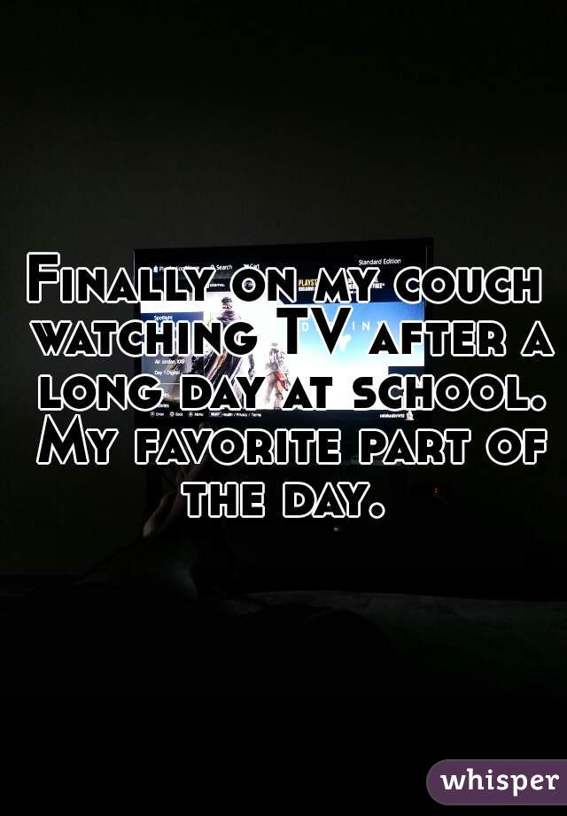Finally on my couch watching TV after a long day at school. My favorite part of the day.